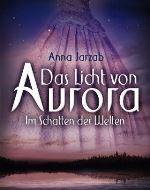 Das Licht von Aurora; Im Schatten der Welten von Anna Jarzab